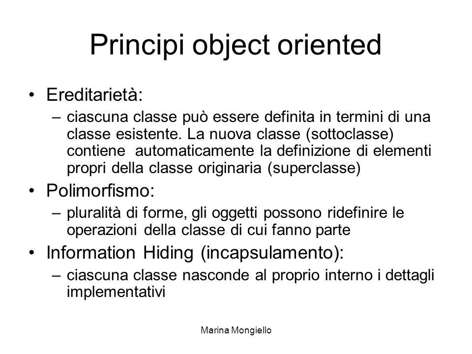 Marina Mongiello Principi object oriented Ereditarietà: –ciascuna classe può essere definita in termini di una classe esistente. La nuova classe (sott