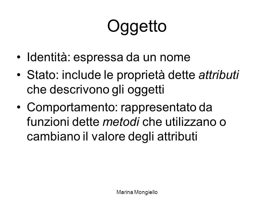 Marina Mongiello Oggetto Identità: espressa da un nome Stato: include le proprietà dette attributi che descrivono gli oggetti Comportamento: rappresen