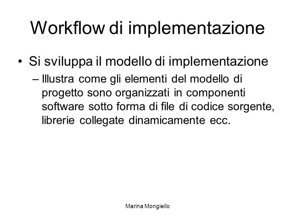 Marina Mongiello Workflow di implementazione Si sviluppa il modello di implementazione –Illustra come gli elementi del modello di progetto sono organi