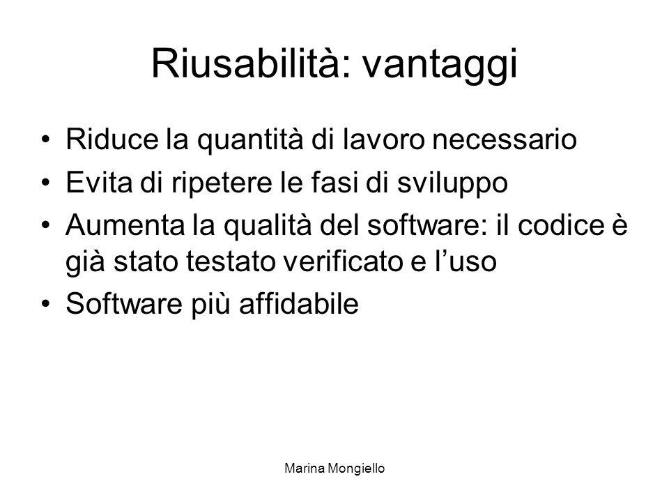 Marina Mongiello Riusabilità: vantaggi Riduce la quantità di lavoro necessario Evita di ripetere le fasi di sviluppo Aumenta la qualità del software: