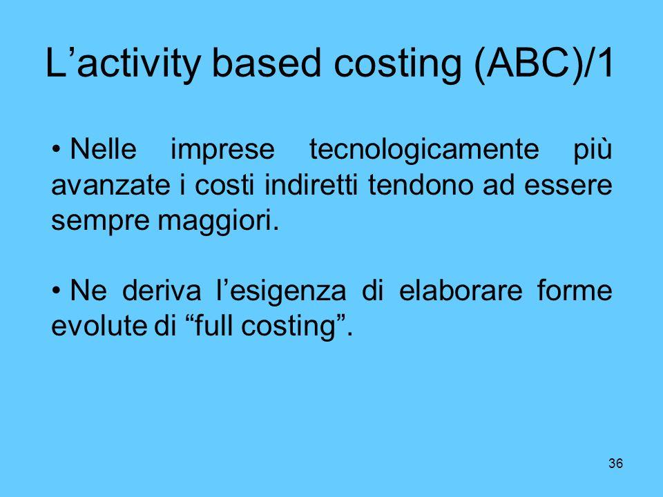 36 Lactivity based costing (ABC)/1 Nelle imprese tecnologicamente più avanzate i costi indiretti tendono ad essere sempre maggiori. Ne deriva lesigenz