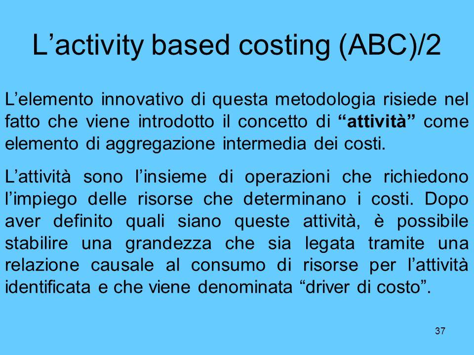 37 Lactivity based costing (ABC)/2 Lelemento innovativo di questa metodologia risiede nel fatto che viene introdotto il concetto di attività come elem