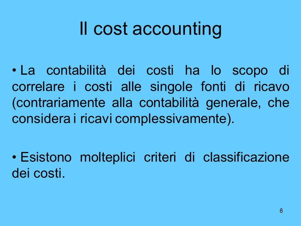 6 Il cost accounting La contabilità dei costi ha lo scopo di correlare i costi alle singole fonti di ricavo (contrariamente alla contabilità generale,