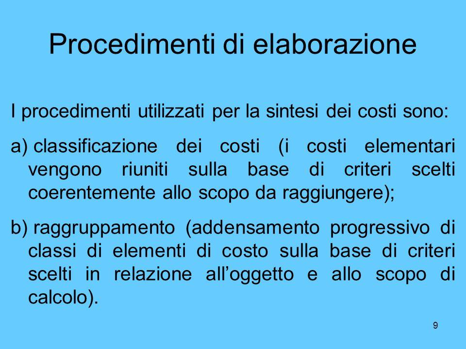 9 Procedimenti di elaborazione I procedimenti utilizzati per la sintesi dei costi sono: a) classificazione dei costi (i costi elementari vengono riuni