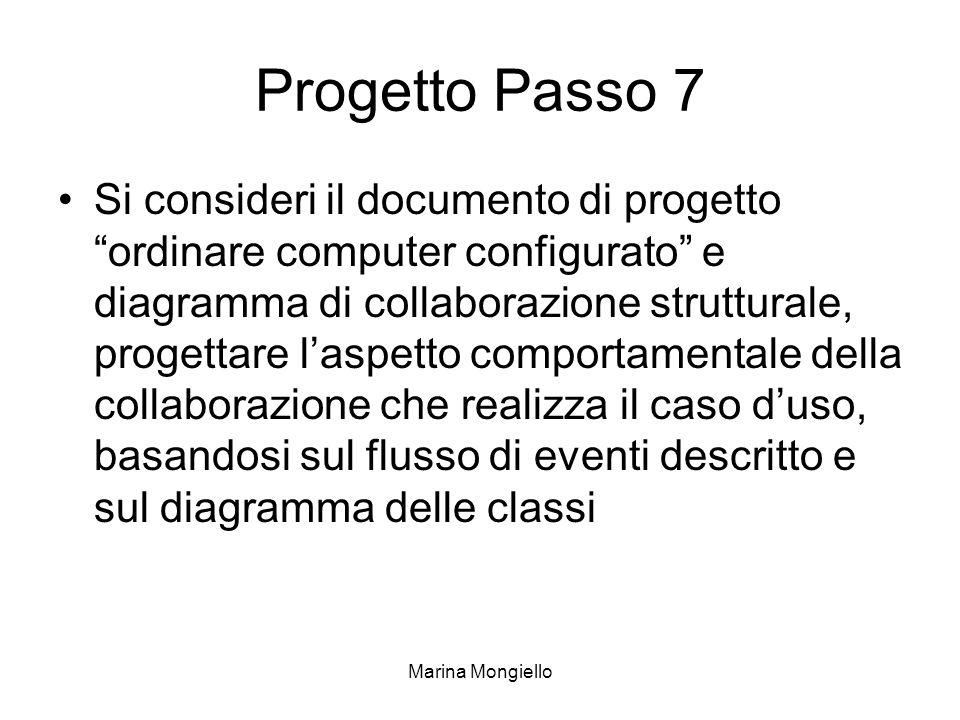 Marina Mongiello Progetto Passo 7 Si consideri il documento di progetto ordinare computer configurato e diagramma di collaborazione strutturale, progettare laspetto comportamentale della collaborazione che realizza il caso duso, basandosi sul flusso di eventi descritto e sul diagramma delle classi