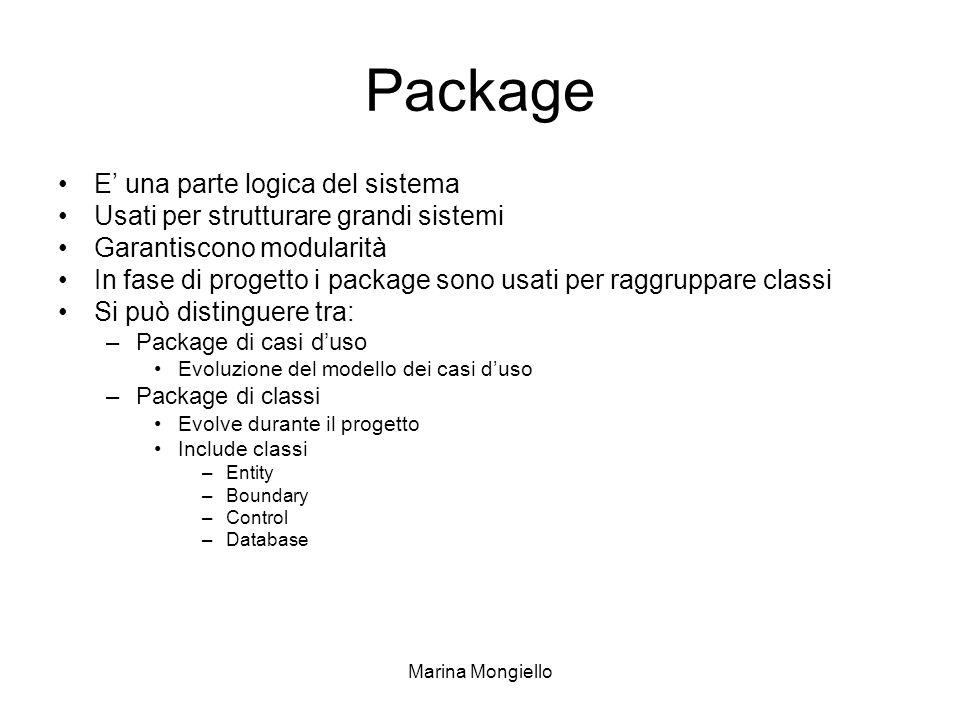 Marina Mongiello Package E una parte logica del sistema Usati per strutturare grandi sistemi Garantiscono modularità In fase di progetto i package sono usati per raggruppare classi Si può distinguere tra: –Package di casi duso Evoluzione del modello dei casi duso –Package di classi Evolve durante il progetto Include classi –Entity –Boundary –Control –Database