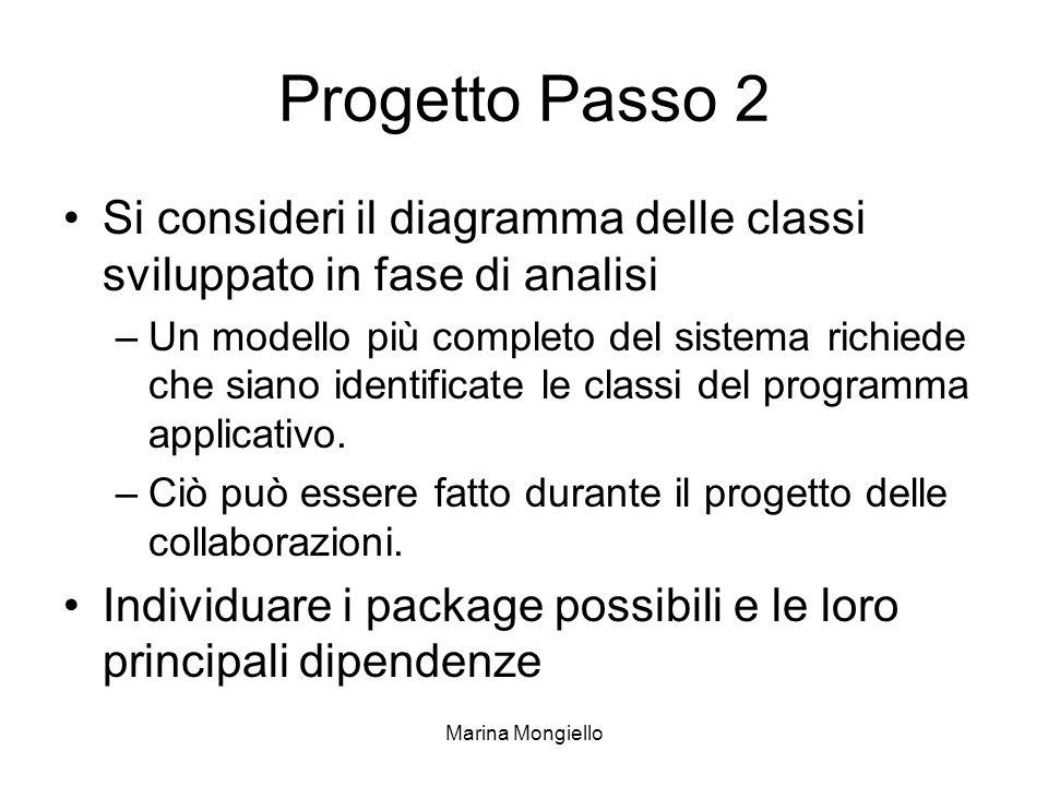 Marina Mongiello Progetto Passo 2 Si consideri il diagramma delle classi sviluppato in fase di analisi –Un modello più completo del sistema richiede che siano identificate le classi del programma applicativo.