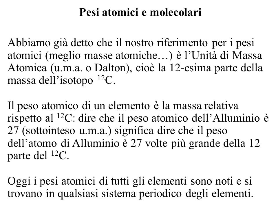 Pesi atomici e molecolari Abbiamo già detto che il nostro riferimento per i pesi atomici (meglio masse atomiche…) è lUnità di Massa Atomica (u.m.a. o