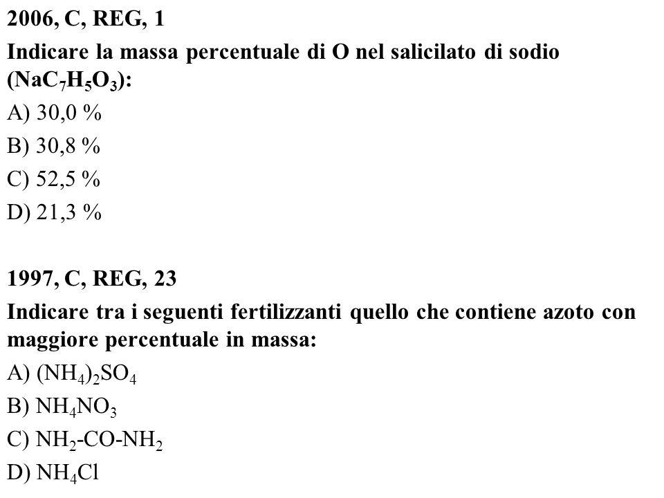 2006, C, REG, 1 Indicare la massa percentuale di O nel salicilato di sodio (NaC 7 H 5 O 3 ): A) 30,0 % B) 30,8 % C) 52,5 % D) 21,3 % 1997, C, REG, 23 Indicare tra i seguenti fertilizzanti quello che contiene azoto con maggiore percentuale in massa: A) (NH 4 ) 2 SO 4 B) NH 4 NO 3 C) NH 2 -CO-NH 2 D) NH 4 Cl