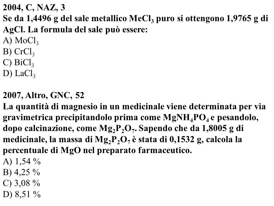 2004, C, NAZ, 3 Se da 1,4496 g del sale metallico MeCl 3 puro si ottengono 1,9765 g di AgCl. La formula del sale può essere: A) MoCl 3 B) CrCl 3 C) Bi