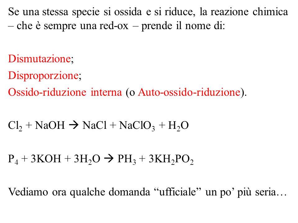 Se una stessa specie si ossida e si riduce, la reazione chimica – che è sempre una red-ox – prende il nome di: Dismutazione; Disproporzione; Ossido-ri