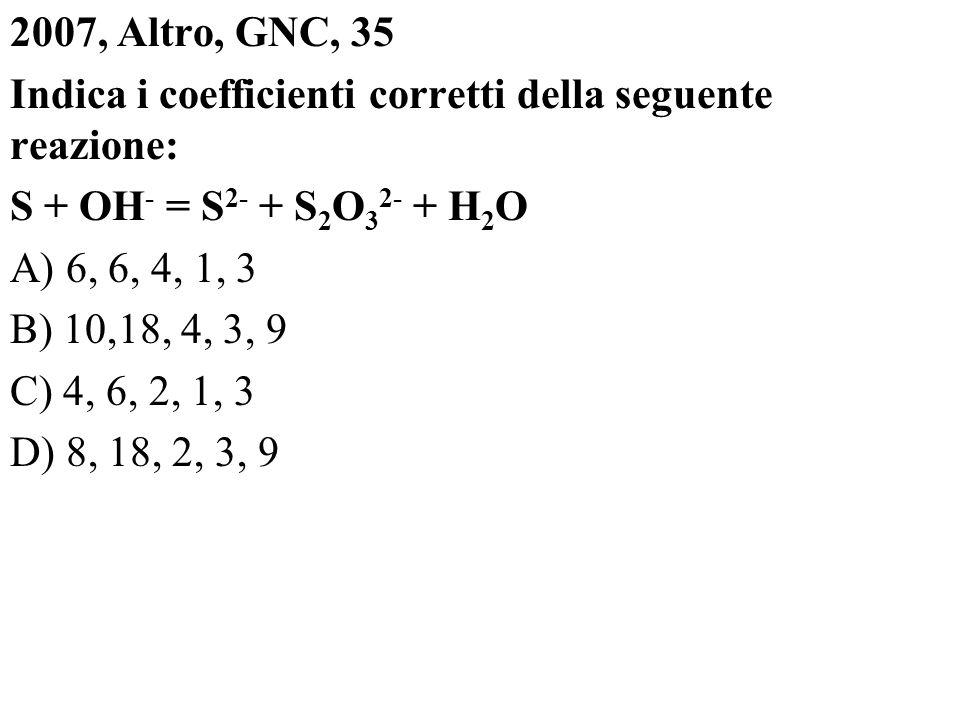 2007, Altro, GNC, 35 Indica i coefficienti corretti della seguente reazione: S + OH - = S 2- + S 2 O 3 2- + H 2 O A) 6, 6, 4, 1, 3 B) 10,18, 4, 3, 9 C