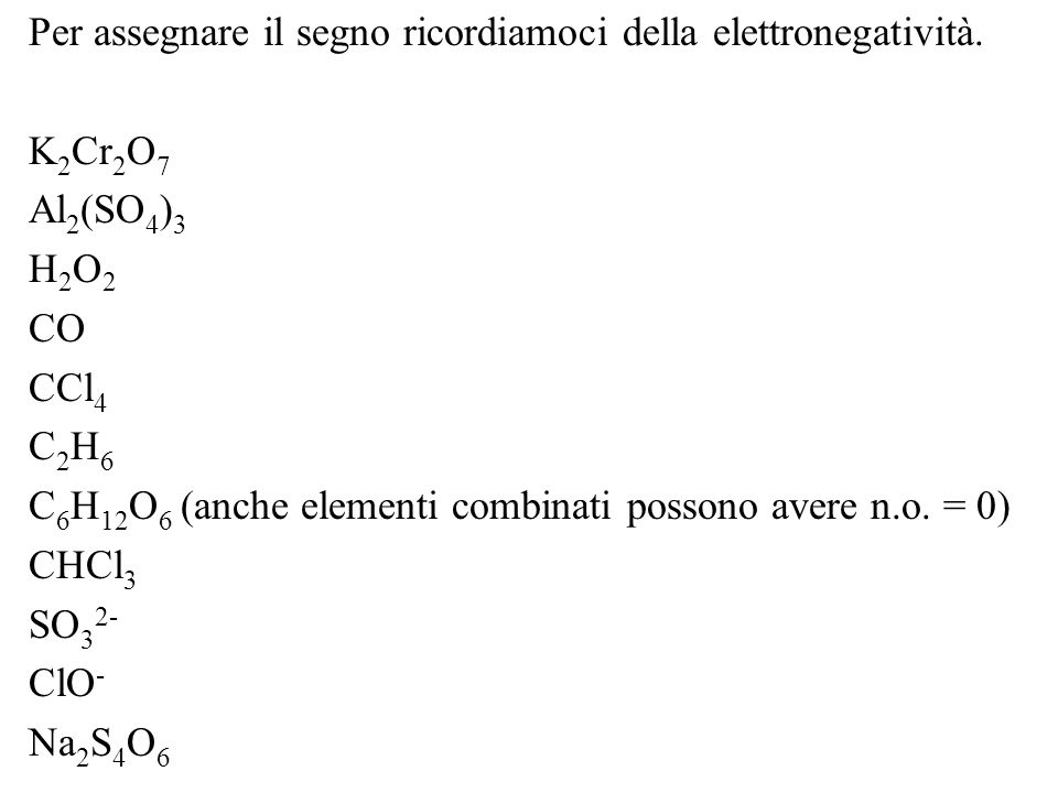 Per assegnare il segno ricordiamoci della elettronegatività. K 2 Cr 2 O 7 Al 2 (SO 4 ) 3 H2O2H2O2 CO CCl 4 C2H6C2H6 C 6 H 12 O 6 (anche elementi combi