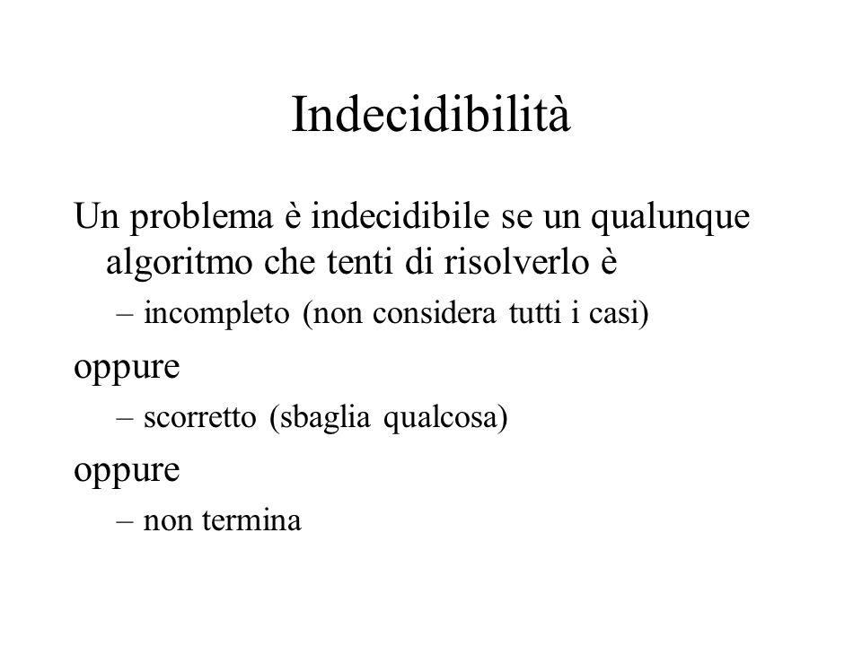 Indecidibilità Un problema è indecidibile se un qualunque algoritmo che tenti di risolverlo è –incompleto (non considera tutti i casi) oppure –scorretto (sbaglia qualcosa) oppure –non termina