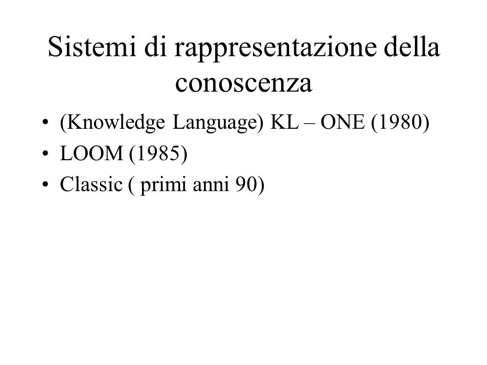 Classic Poiché rappresentare tutta la conoscenza è un problema indecidibile si è pensato di adottare una –Espressività limitata Pertanto Classic comprende –costanti –predicati unari (classi) –predicati binari (legami tra classi) Il problema resta comunque indecidibile