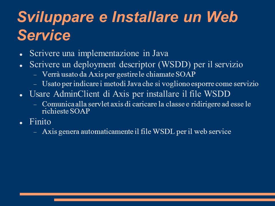 Sviluppare e Installare un Web Service Scrivere una implementazione in Java Scrivere un deployment descriptor (WSDD) per il servizio Verrà usato da Ax