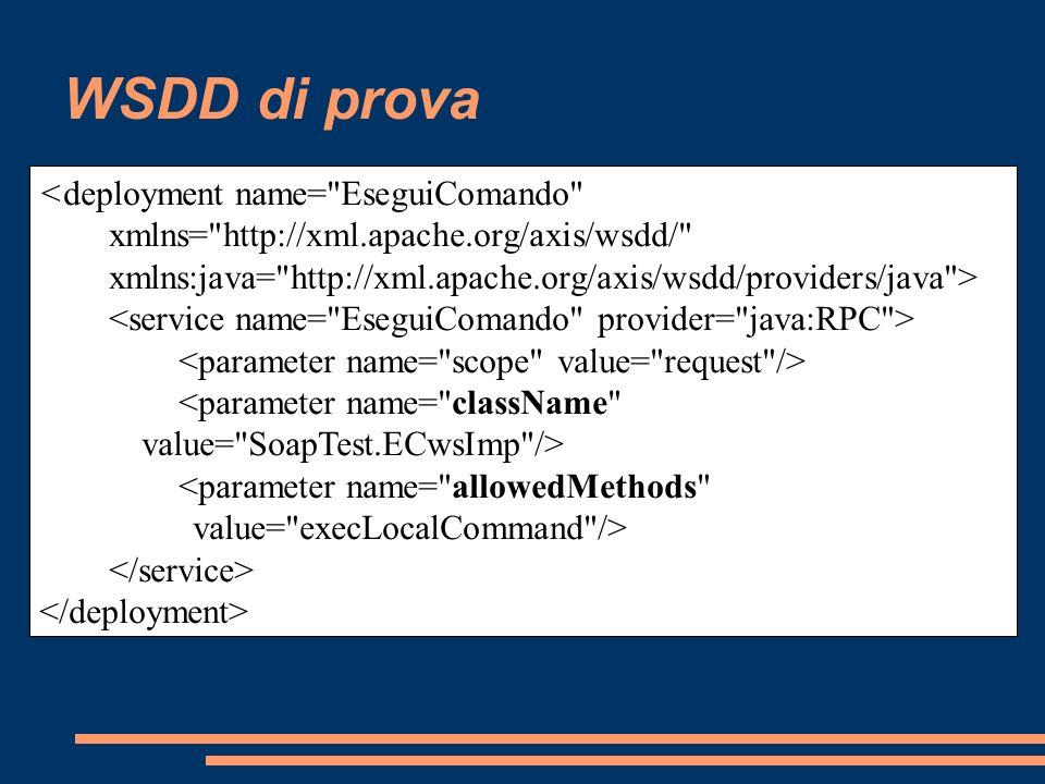 Cosa fa il Wizard Installa il motore SOAP di Axis nel progetto Genera lo scheletro Java bean per il servizio e le classi per XML data binding nella cartella src Copia test.wsdl in WebContent/wsdl/testSOAP.wsdl e imposta l endpoint per la Web application creata Crea il descrittore wsdd di Axis in WebContent/WEB-INF/server- config.wsdd Crea file per deploy e undeploy del Web service in una sottocartella di WebContent/WEB-INF Avvia Tomcat