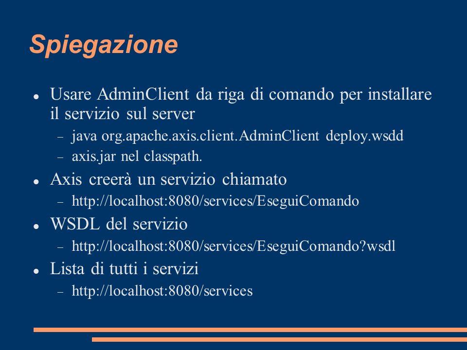 Spiegazione Usare AdminClient da riga di comando per installare il servizio sul server java org.apache.axis.client.AdminClient deploy.wsdd axis.jar ne