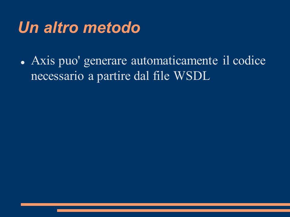 Usare WSDL2Java Ottenere il file WSDL del servizio http://localhost:8080/axis/services/Echo?wsdl Usare il comando java org.apache.axis.wsdl.WSDL2Java Echo.wsdl