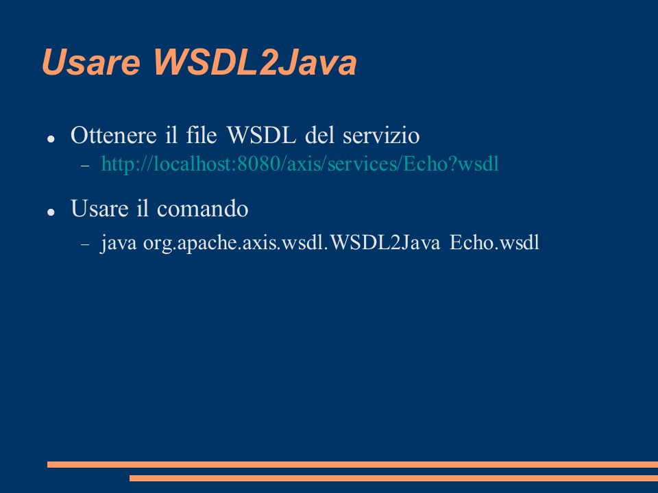 File generati Vengono generati 4 file: Echo.java: interfaccia EchoService.java: interfaccia client-side EchoServiceLocator.java: locator che implementa l interfaccia EchoSoapBindingStub.java: utilizza Call di SOAP come nel primo esempio Scrivere il programma Java utilizzando i file