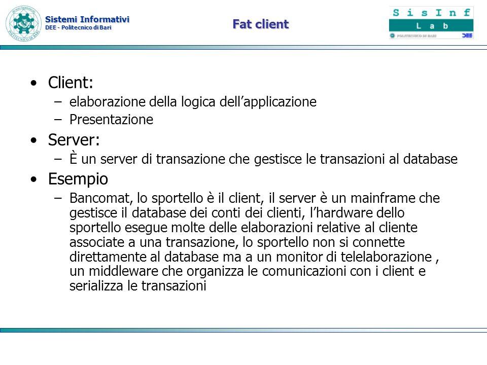 Sistemi Informativi DEE - Politecnico di Bari Fat client Client: –elaborazione della logica dellapplicazione –Presentazione Server: –È un server di tr