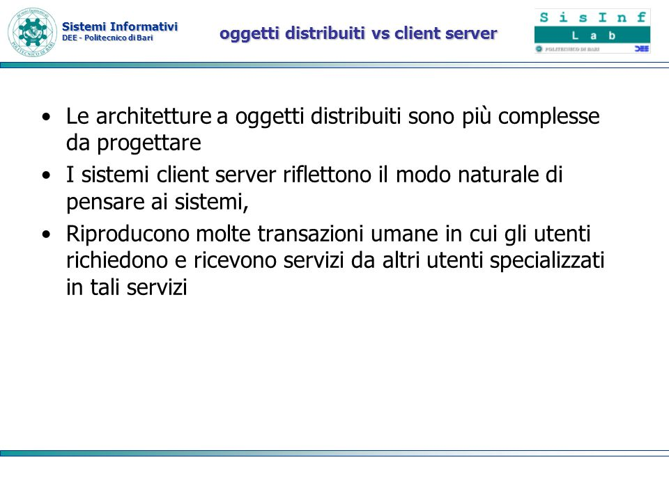 Sistemi Informativi DEE - Politecnico di Bari oggetti distribuiti vs client server Le architetture a oggetti distribuiti sono più complesse da progett