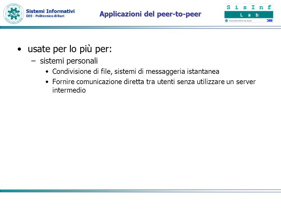 Sistemi Informativi DEE - Politecnico di Bari Applicazioni del peer-to-peer usate per lo più per: –sistemi personali Condivisione di file, sistemi di