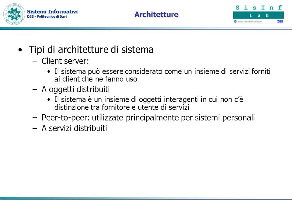 Sistemi Informativi DEE - Politecnico di Bari Architetture Tipi di architetture di sistema –Client server: Il sistema può essere considerato come un i
