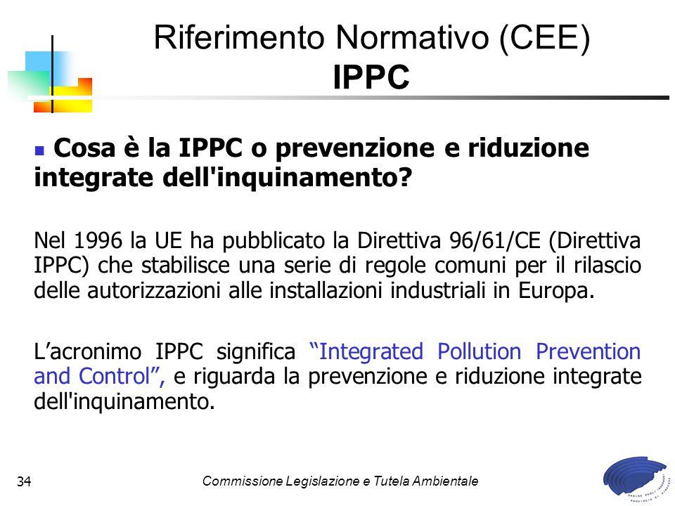 Commissione Legislazione e Tutela Ambientale34 Cosa è la IPPC o prevenzione e riduzione integrate dell'inquinamento? Nel 1996 la UE ha pubblicato la D