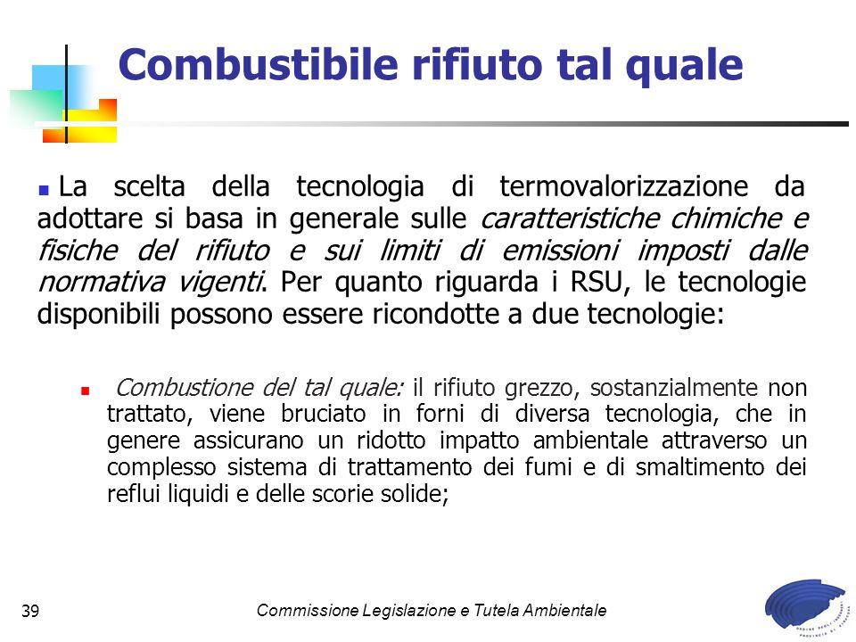 Commissione Legislazione e Tutela Ambientale39 Combustibile rifiuto tal quale La scelta della tecnologia di termovalorizzazione da adottare si basa in