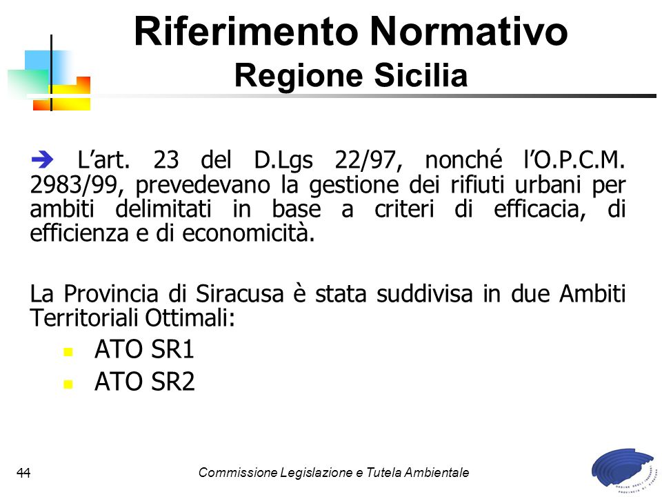 Commissione Legislazione e Tutela Ambientale44 Lart. 23 del D.Lgs 22/97, nonché lO.P.C.M. 2983/99, prevedevano la gestione dei rifiuti urbani per ambi