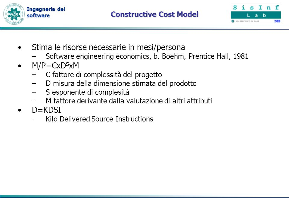 Ingegneria del software Constructive Cost Model Stima le risorse necessarie in mesi/persona –Software engineering economics, b.