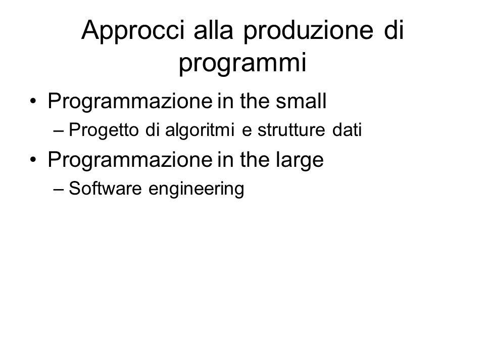 Approcci alla produzione di programmi Programmazione in the small –Progetto di algoritmi e strutture dati Programmazione in the large –Software engine