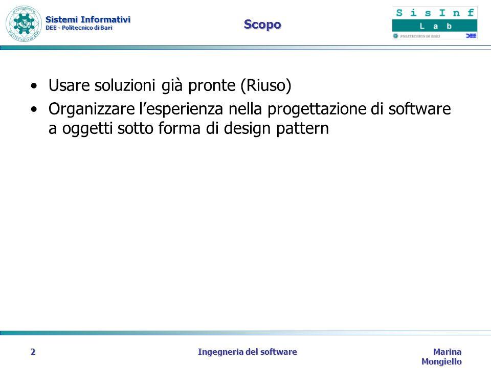 Sistemi Informativi DEE - Politecnico di Bari Marina Mongiello Ingegneria del software2 Scopo Usare soluzioni già pronte (Riuso) Organizzare lesperienza nella progettazione di software a oggetti sotto forma di design pattern
