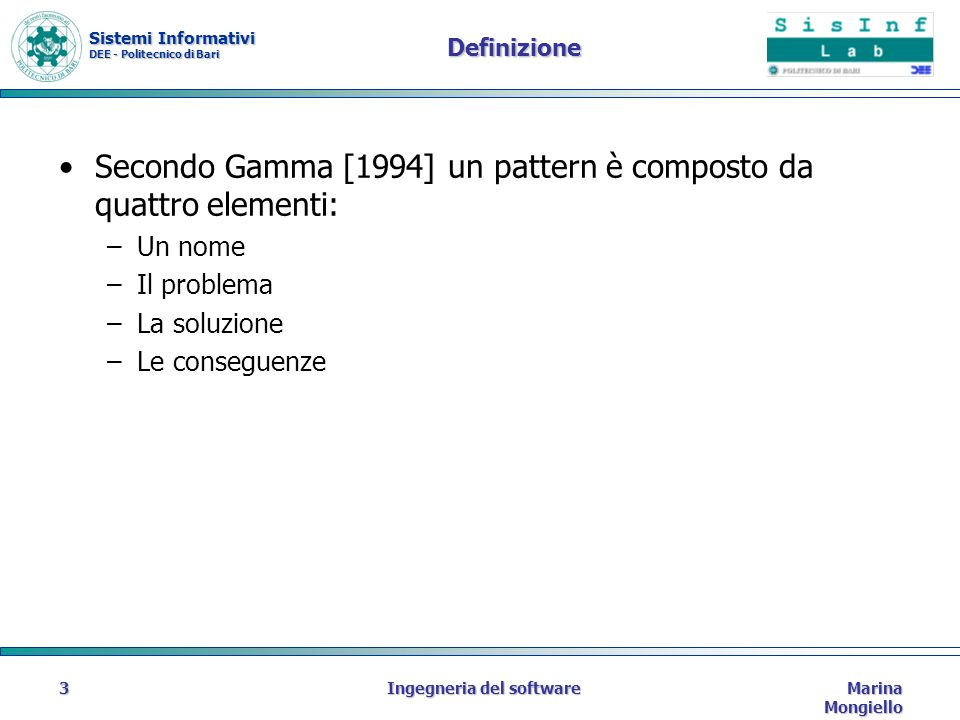 Sistemi Informativi DEE - Politecnico di Bari Marina Mongiello Ingegneria del software3 Definizione Secondo Gamma [1994] un pattern è composto da quattro elementi: –Un nome –Il problema –La soluzione –Le conseguenze