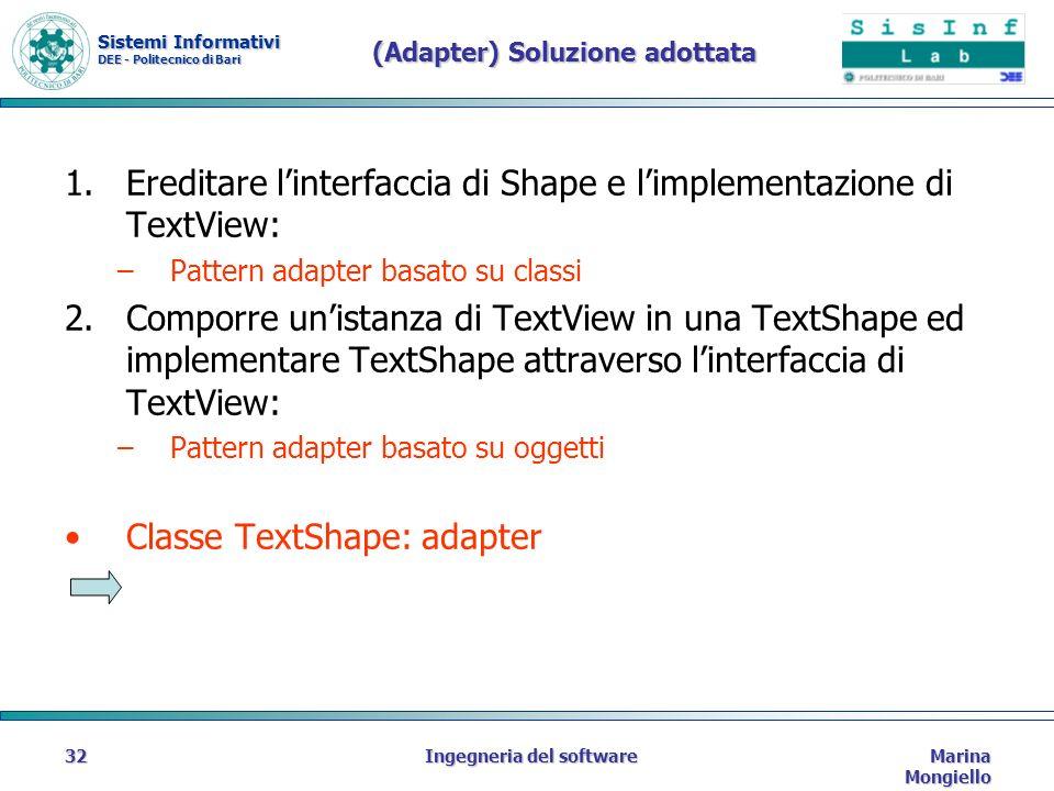 Sistemi Informativi DEE - Politecnico di Bari Marina Mongiello Ingegneria del software32 (Adapter) Soluzione adottata 1.Ereditare linterfaccia di Shape e limplementazione di TextView: –Pattern adapter basato su classi 2.Comporre unistanza di TextView in una TextShape ed implementare TextShape attraverso linterfaccia di TextView: –Pattern adapter basato su oggetti Classe TextShape: adapter