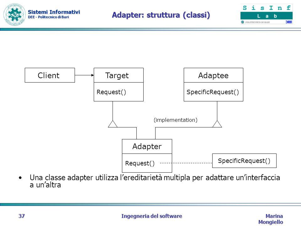 Sistemi Informativi DEE - Politecnico di Bari Marina Mongiello Ingegneria del software37 Adapter: struttura (classi) ClientTargetAdaptee Adapter SpecificRequest() Request()SpecificRequest() Request() Una classe adapter utilizza lereditarietà multipla per adattare uninterfaccia a unaltra (implementation)
