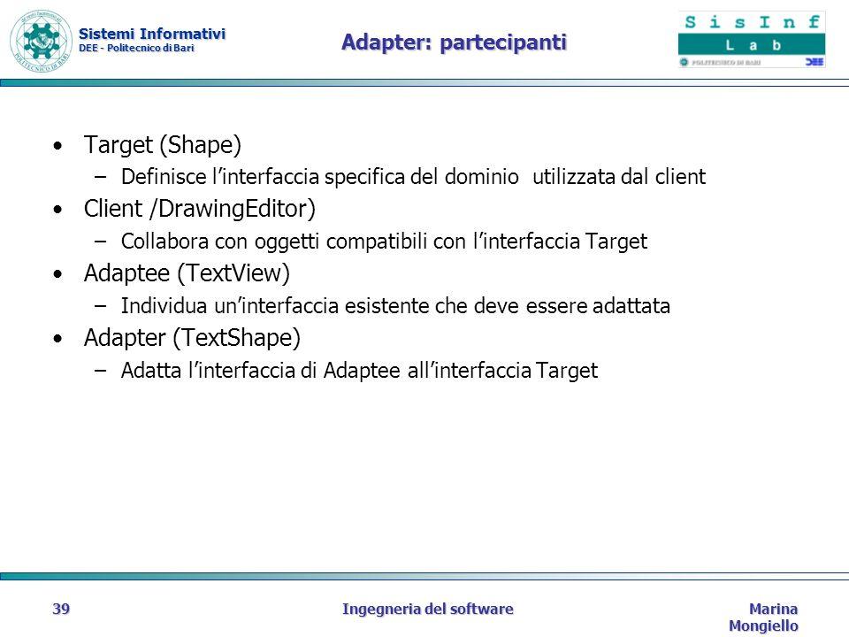 Sistemi Informativi DEE - Politecnico di Bari Marina Mongiello Ingegneria del software39 Adapter: partecipanti Target (Shape) –Definisce linterfaccia specifica del dominio utilizzata dal client Client /DrawingEditor) –Collabora con oggetti compatibili con linterfaccia Target Adaptee (TextView) –Individua uninterfaccia esistente che deve essere adattata Adapter (TextShape) –Adatta linterfaccia di Adaptee allinterfaccia Target