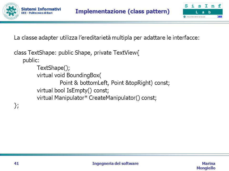 Sistemi Informativi DEE - Politecnico di Bari Marina Mongiello Ingegneria del software41 Implementazione (class pattern) La classe adapter utilizza lereditarietà multipla per adattare le interfacce: class TextShape: public Shape, private TextView{ public: TextShape(); virtual void BoundingBox( Point & bottomLeft, Point &topRight) const; virtual bool IsEmpty() const; virtual Manipulator* CreateManipulator() const; };