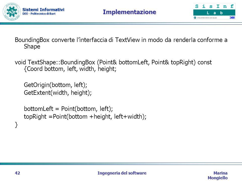 Sistemi Informativi DEE - Politecnico di Bari Marina Mongiello Ingegneria del software42 Implementazione BoundingBox converte linterfaccia di TextView in modo da renderla conforme a Shape void TextShape::BoundingBox (Point& bottomLeft, Point& topRight) const {Coord bottom, left, width, height; GetOrigin(bottom, left); GetExtent(width, height); bottomLeft = Point(bottom, left); topRight =Point(bottom +height, left+width); }