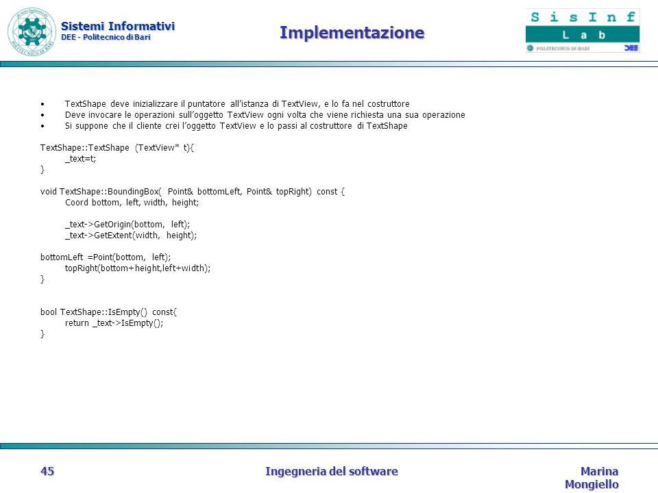 Sistemi Informativi DEE - Politecnico di Bari Marina Mongiello Ingegneria del software45 Implementazione TextShape deve inizializzare il puntatore allistanza di TextView, e lo fa nel costruttore Deve invocare le operazioni sulloggetto TextView ogni volta che viene richiesta una sua operazione Si suppone che il cliente crei loggetto TextView e lo passi al costruttore di TextShape TextShape::TextShape (TextView* t){ _text=t; } void TextShape::BoundingBox( Point& bottomLeft, Point& topRight) const { Coord bottom, left, width, height; _text->GetOrigin(bottom, left); _text->GetExtent(width, height); bottomLeft =Point(bottom, left); topRight(bottom+height,left+width); } bool TextShape::IsEmpty() const{ return _text->IsEmpty(); }