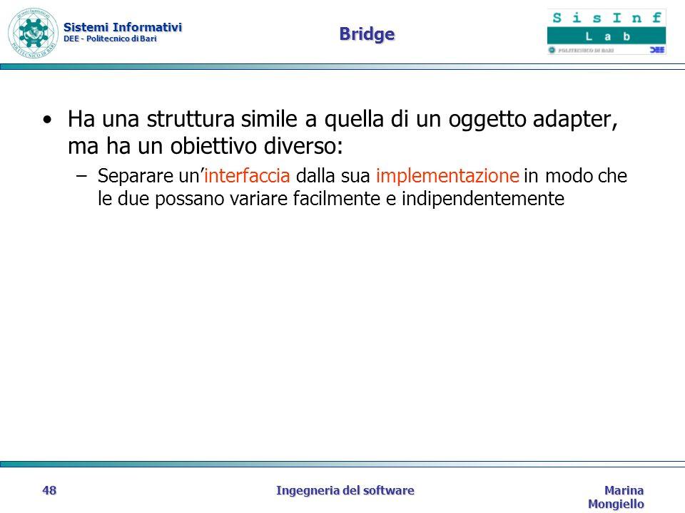 Sistemi Informativi DEE - Politecnico di Bari Marina Mongiello Ingegneria del software48 Bridge Ha una struttura simile a quella di un oggetto adapter, ma ha un obiettivo diverso: –Separare uninterfaccia dalla sua implementazione in modo che le due possano variare facilmente e indipendentemente
