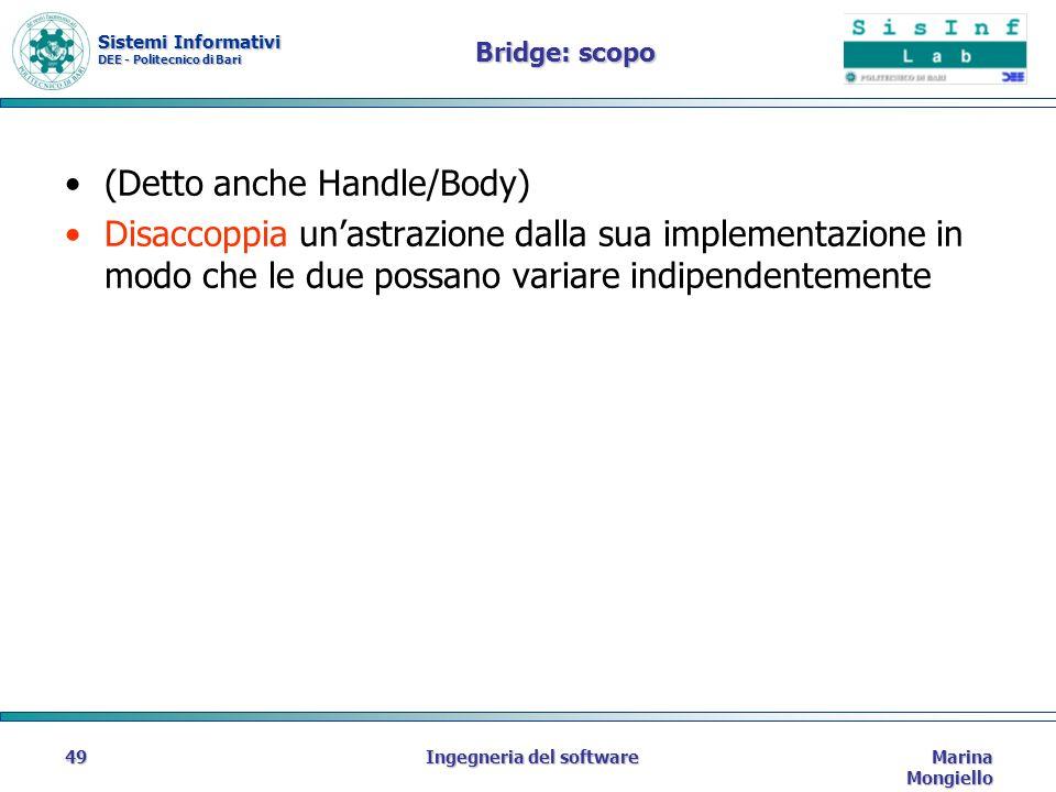 Sistemi Informativi DEE - Politecnico di Bari Marina Mongiello Ingegneria del software49 Bridge: scopo (Detto anche Handle/Body) Disaccoppia unastrazione dalla sua implementazione in modo che le due possano variare indipendentemente