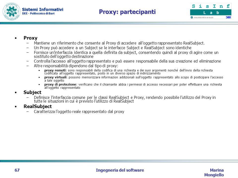 Sistemi Informativi DEE - Politecnico di Bari Marina Mongiello Ingegneria del software67 Proxy: partecipanti Proxy –Mantiene un riferimento che consente al Proxy di accedere alloggetto rappresentato RealSubject.