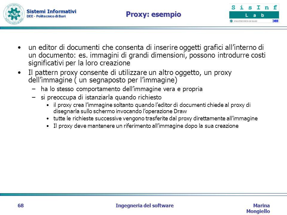 Sistemi Informativi DEE - Politecnico di Bari Marina Mongiello Ingegneria del software68 Proxy: esempio un editor di documenti che consenta di inserire oggetti grafici allinterno di un documento: es.
