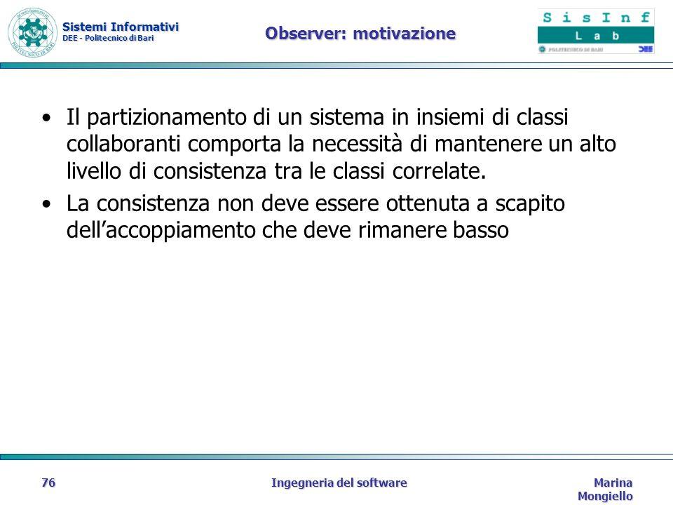 Sistemi Informativi DEE - Politecnico di Bari Marina Mongiello Ingegneria del software76 Observer: motivazione Il partizionamento di un sistema in insiemi di classi collaboranti comporta la necessità di mantenere un alto livello di consistenza tra le classi correlate.