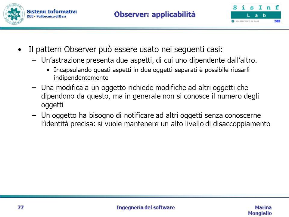 Sistemi Informativi DEE - Politecnico di Bari Marina Mongiello Ingegneria del software77 Observer: applicabilità Il pattern Observer può essere usato nei seguenti casi: –Unastrazione presenta due aspetti, di cui uno dipendente dallaltro.