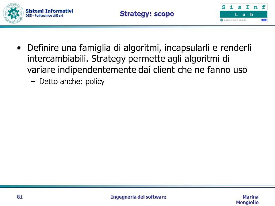 Sistemi Informativi DEE - Politecnico di Bari Marina Mongiello Ingegneria del software81 Strategy: scopo Definire una famiglia di algoritmi, incapsularli e renderli intercambiabili.