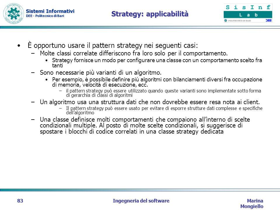 Sistemi Informativi DEE - Politecnico di Bari Marina Mongiello Ingegneria del software83 Strategy: applicabilità È opportuno usare il pattern strategy nei seguenti casi: –Molte classi correlate differiscono fra loro solo per il comportamento.