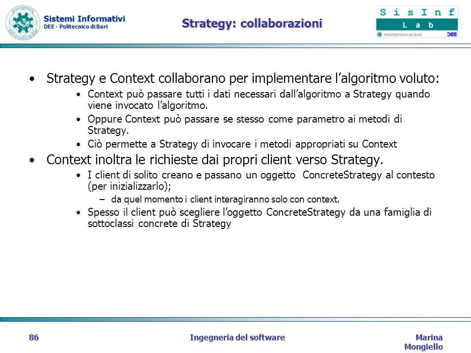 Sistemi Informativi DEE - Politecnico di Bari Marina Mongiello Ingegneria del software86 Strategy: collaborazioni Strategy e Context collaborano per implementare lalgoritmo voluto: Context può passare tutti i dati necessari dallalgoritmo a Strategy quando viene invocato lalgoritmo.